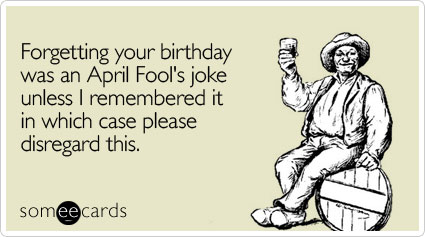 Forgetting your birthday was an April Fool's joke unless I remembered it in which case please disregard this.