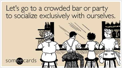 Let's go to a crowded bar or party to socialize exclusively with ourselves.
